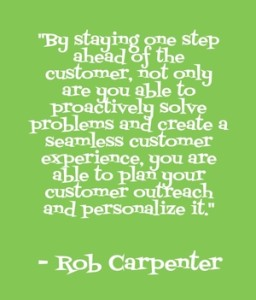 """By staying one step ahead of the customer, not only are you able to proactively solve problems and create a seamless customer experience, you are able to plan your customer outreach and personalize it."" - Rob Carpenter"
