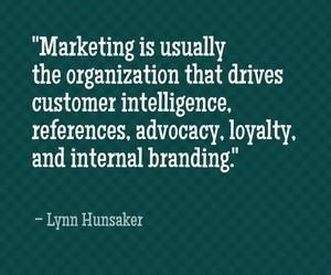 """Marketing is usually the organization that drives customer intelligence, references, advocacy, loyalty, and internal branding."" - Lynn Hunsaker"