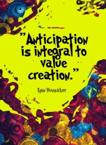 """Anticipation is integral to value creation."" - Lynn Hunsaker"