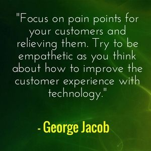 """Focus on pain points for your customers and relieving them. Try to be empathetic as you think about how to improve the customer experience with technology."" - George Jacob"