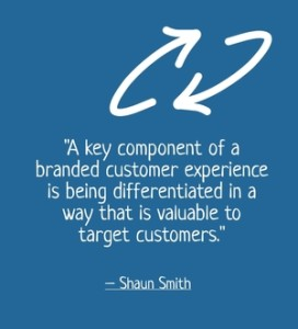 """A key component of a branded customer experience is being differentiated in a way that is valuable to target customers."" - Shaun Smith"