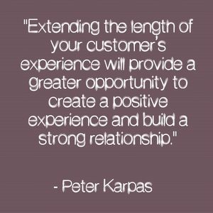 """Extending the length of your customer's experience will provide a greater opportunity to create a positive experience and build a strong relationship."" - Peter Karpas"