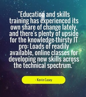 """Education and skills training has experienced its own share of change lately, and there's plenty of upside for the knowledge-thirsty IT pro: Loads of readily available, online classes for developing new skills across the technical spectrum."" - Kevin Casey"
