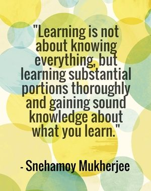"""Learning is not about knowing everything, but learning substantial portions thoroughly and gaining sound knowledge about what you learn."" - Snehamoy Mukherjee"