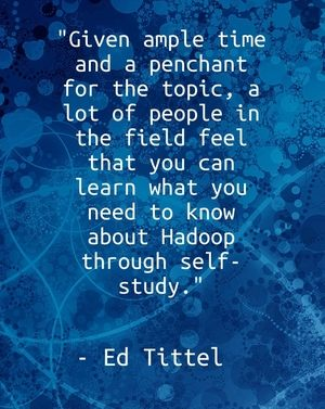 """Given ample time and a penchant for the topic, a lot of people in the field feel that you can learn what you need to know about Hadoop through self-study."" - Ed Tittel"