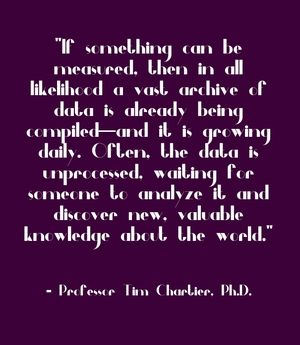 """If something can be measured, then in all likelihood a vast archive of data is already being compiled—and it is growing daily. Often, the data is unprocessed, waiting for someone to analyze it and discover new, valuable knowledge about the world."" - Professor Tim Chartier, Ph.D."