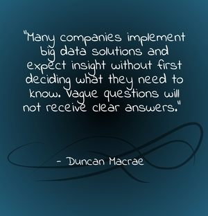 """Many companies implement big data solutions and expect insight without first deciding what they need to know. Vague questions will not receive clear answers."" - Duncan Macrae"