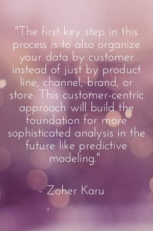 """The first key step in this process is to also organize your data by customer instead of just by product line, channel, brand, or store. This customer-centric approach will build the foundation for more sophisticated analysis in the future like predictive modeling."" - Zoher Karu"