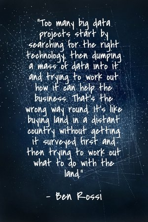 """Too many big data projects start by searching for the right technology, then dumping a mass of data into it and trying to work out how it can help the business. That's the wrong way round. It's like buying land in a distant country without getting it surveyed first and then trying to work out what to do with the land."" - Ben Rossi"