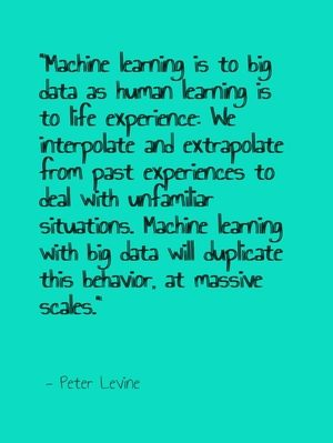 """Machine learning is to big data as human learning is to life experience: We interpolate and extrapolate from past experiences to deal with unfamiliar situations. Machine learning with big data will duplicate this behavior, at massive scales."" - Peter Levine"