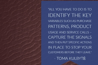 "All you have to do is to identify the key variables such as purchase patterns, product usage and service calls – Capture the signals and then put specific actions in place to stop your customers before they leave."" - Toma Kulbyte"