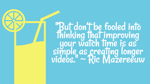 """But don't be fooled into thinking that improving your watch time is as simple as creating longer videos."" - Ric Mazereeuw"