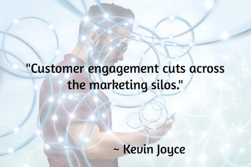 """Customer engagement cuts across the marketing silos.""– Kevin Joyce"