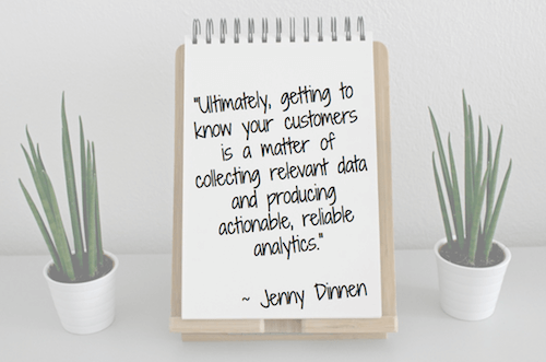 """""""Ultimately, getting to know your customers is a matter of collecting relevant data and producing actionable, reliable analytics."""" - Jenny Dinnen"""